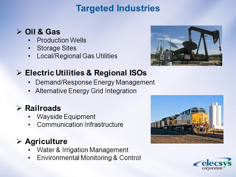  Oil & Gas Production Wells Storage Sites Local/Regional Gas Utilities  Electric Utilities & Regional ISOs Demand/Response Energy Management Alternative Energy Grid Integration  Railroads Wayside Equipment Communication Infrastructure  Agriculture Water & Irrigation Management Environmental Monitoring & Control Targeted Industries
