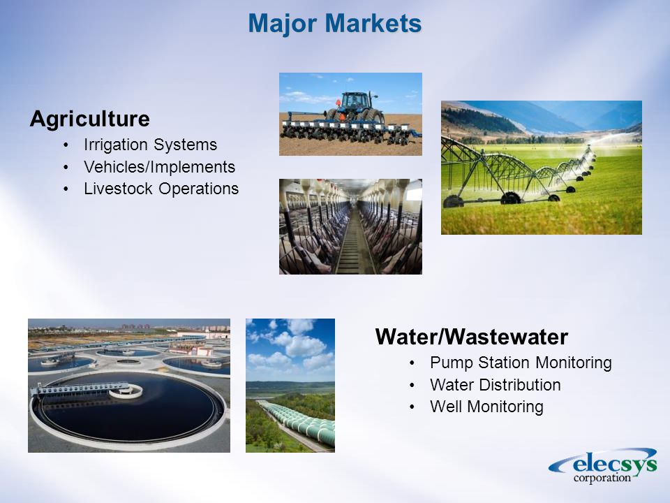 Major Markets Agriculture Irrigation Systems Vehicles/Implements Livestock Operations Water/Wastewater Pump Station Monitoring Water Distribution Well Monitoring