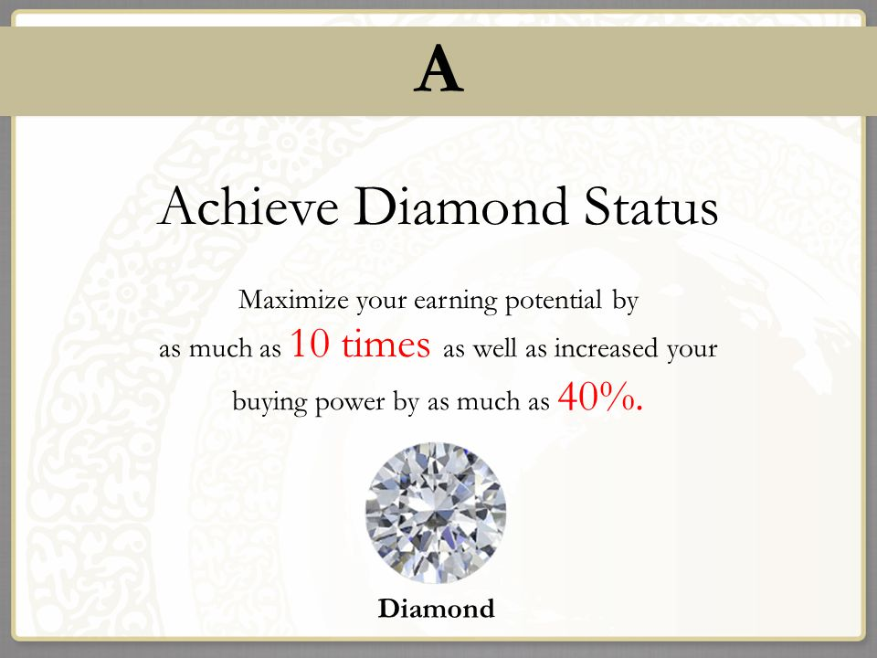 A Achieve Diamond Status Maximize your earning potential by as much as 10 times as well as increased your buying power by as much as 40%. t Diamond