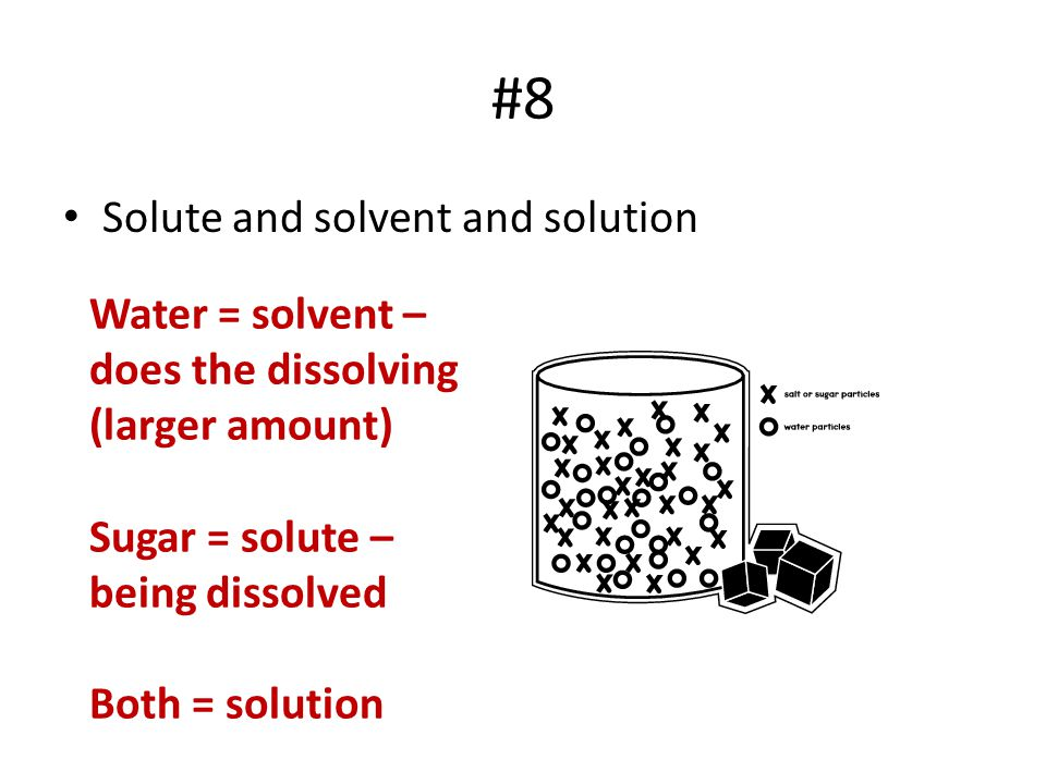#8 Solute and solvent and solution Water = solvent – does the dissolving (larger amount) Sugar = solute – being dissolved Both = solution