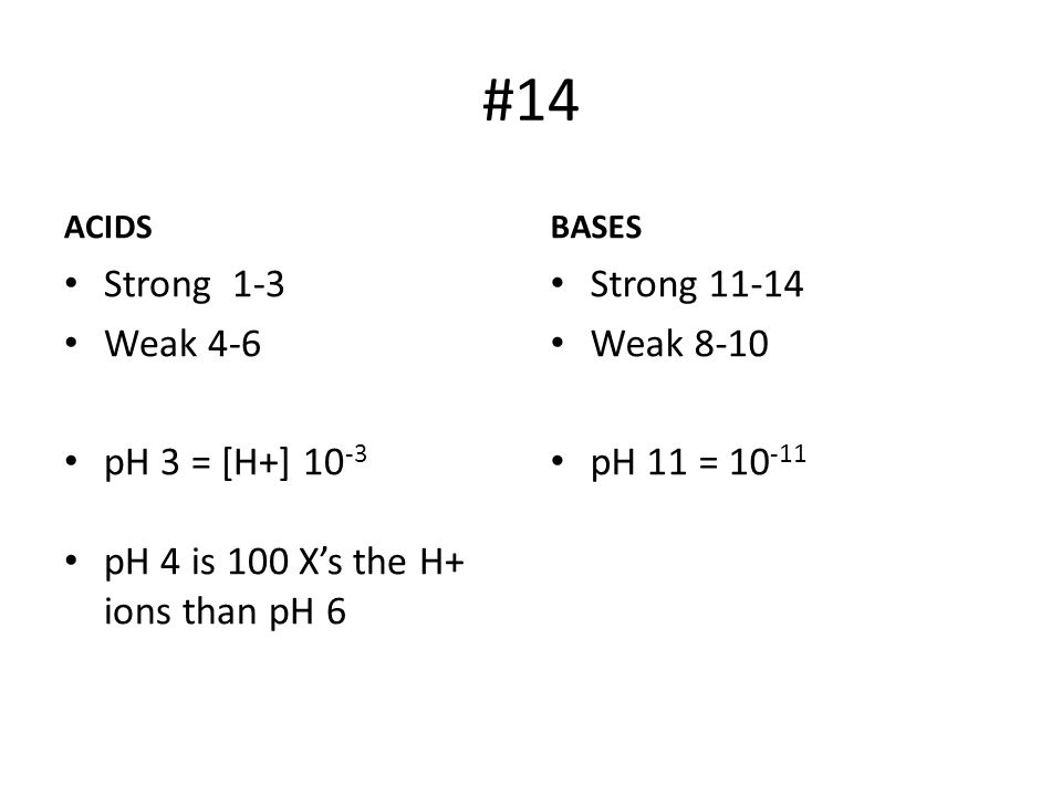 #14 ACIDS Strong 1-3 Weak 4-6 pH 3 = [H+] 10 -3 pH 4 is 100 X's the H+ ions than pH 6 BASES Strong 11-14 Weak 8-10 pH 11 = 10 -11