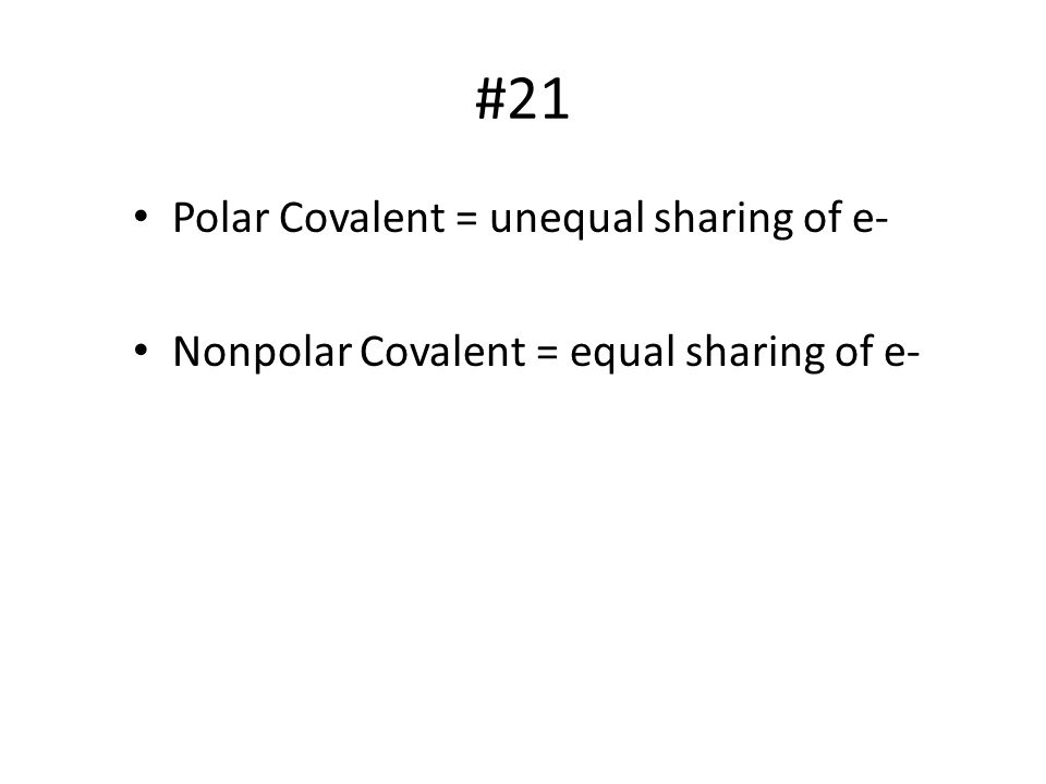 #21 Polar Covalent = unequal sharing of e- Nonpolar Covalent = equal sharing of e-
