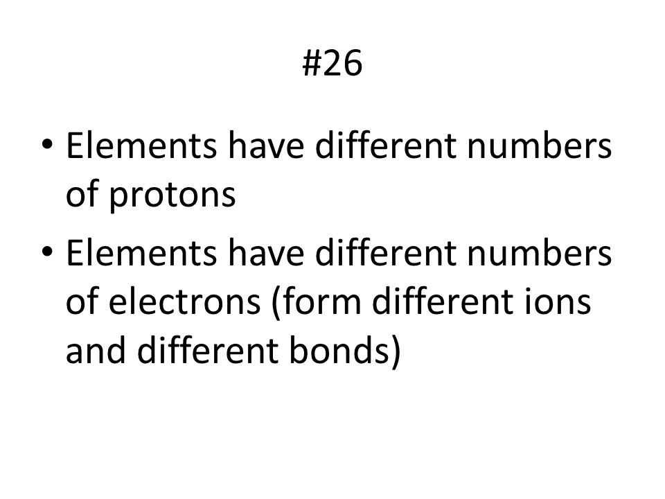 #26 Elements have different numbers of protons Elements have different numbers of electrons (form different ions and different bonds)