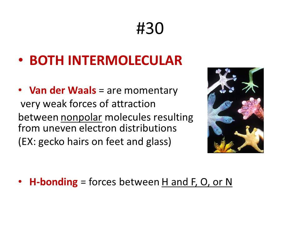 #30 BOTH INTERMOLECULAR Van der Waals = are momentary very weak forces of attraction between nonpolar molecules resulting from uneven electron distrib