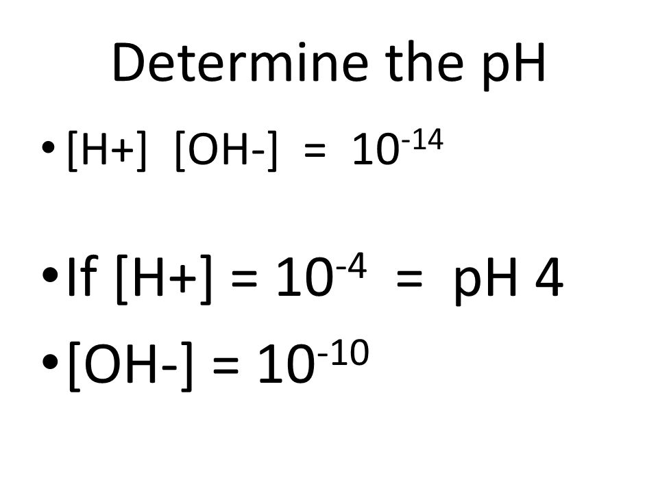 Determine the pH [H+] [OH-] = 10 -14 If [H+] = 10 -4 = pH 4 [OH-] = 10 -10