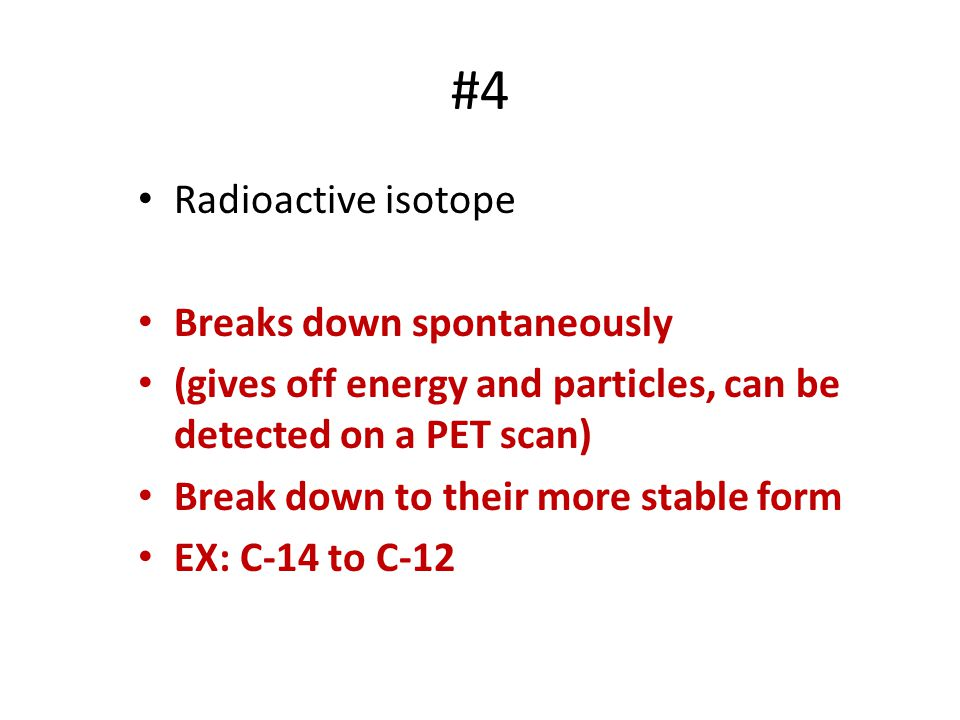 #4 Radioactive isotope Breaks down spontaneously (gives off energy and particles, can be detected on a PET scan) Break down to their more stable form