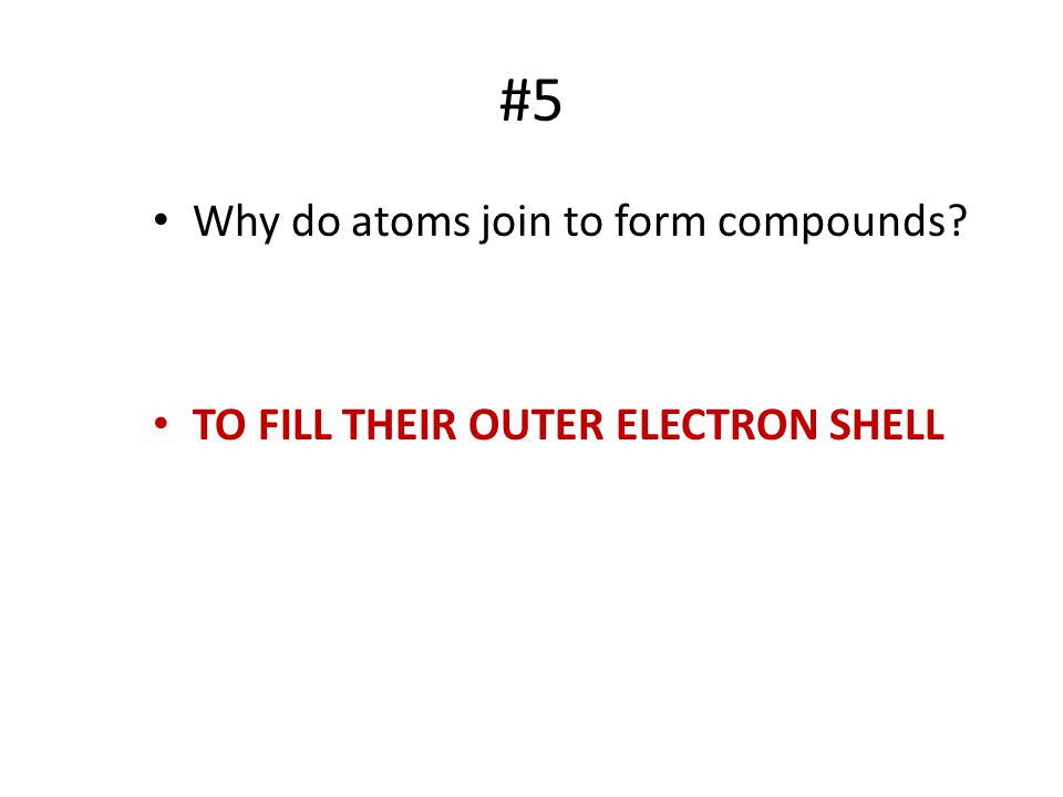 #5 Why do atoms join to form compounds? TO FILL THEIR OUTER ELECTRON SHELL