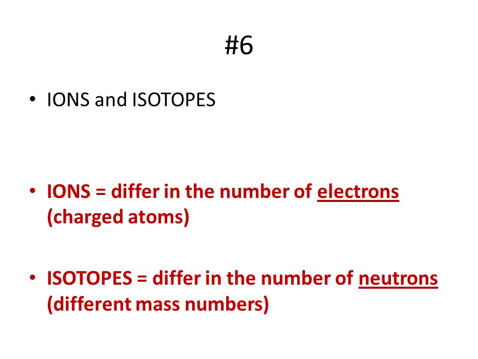 #6 IONS and ISOTOPES IONS = differ in the number of electrons (charged atoms) ISOTOPES = differ in the number of neutrons (different mass numbers)