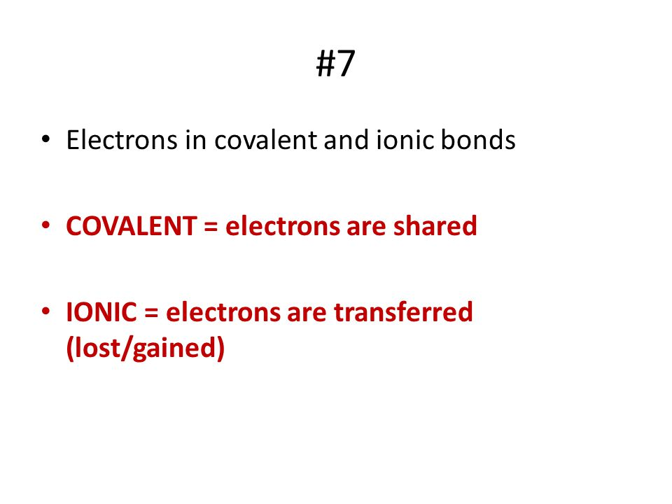 #7 Electrons in covalent and ionic bonds COVALENT = electrons are shared IONIC = electrons are transferred (lost/gained)