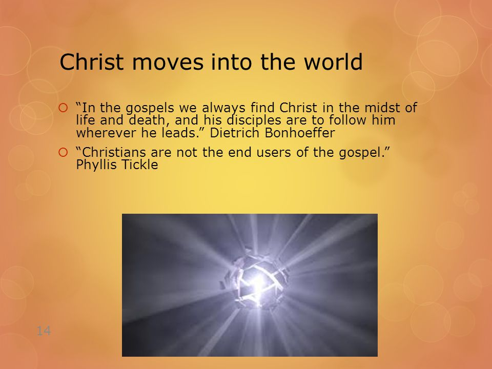 Christ moves into the world  In the gospels we always find Christ in the midst of life and death, and his disciples are to follow him wherever he leads. Dietrich Bonhoeffer  Christians are not the end users of the gospel. Phyllis Tickle 14
