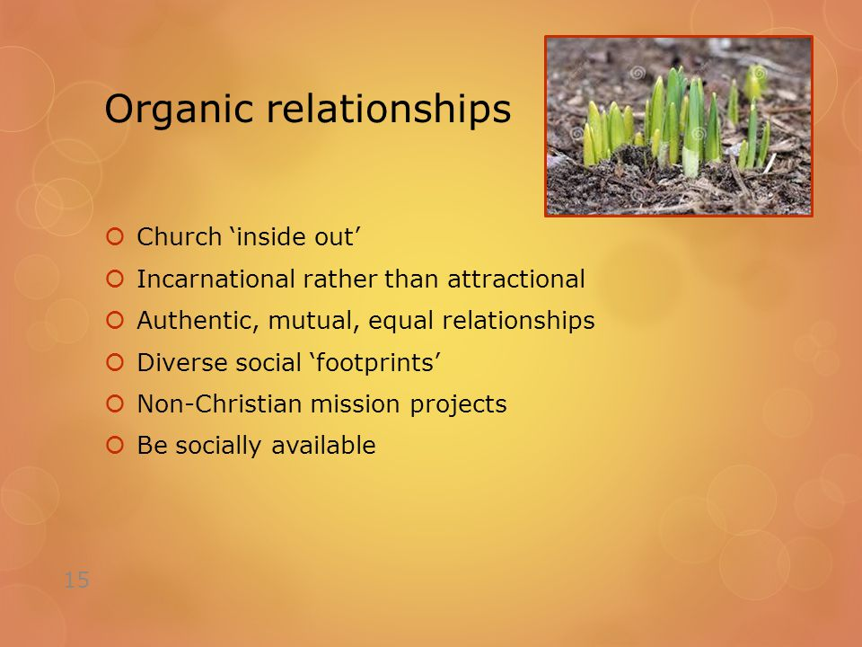 Organic relationships  Church 'inside out'  Incarnational rather than attractional  Authentic, mutual, equal relationships  Diverse social 'footprints'  Non-Christian mission projects  Be socially available 15