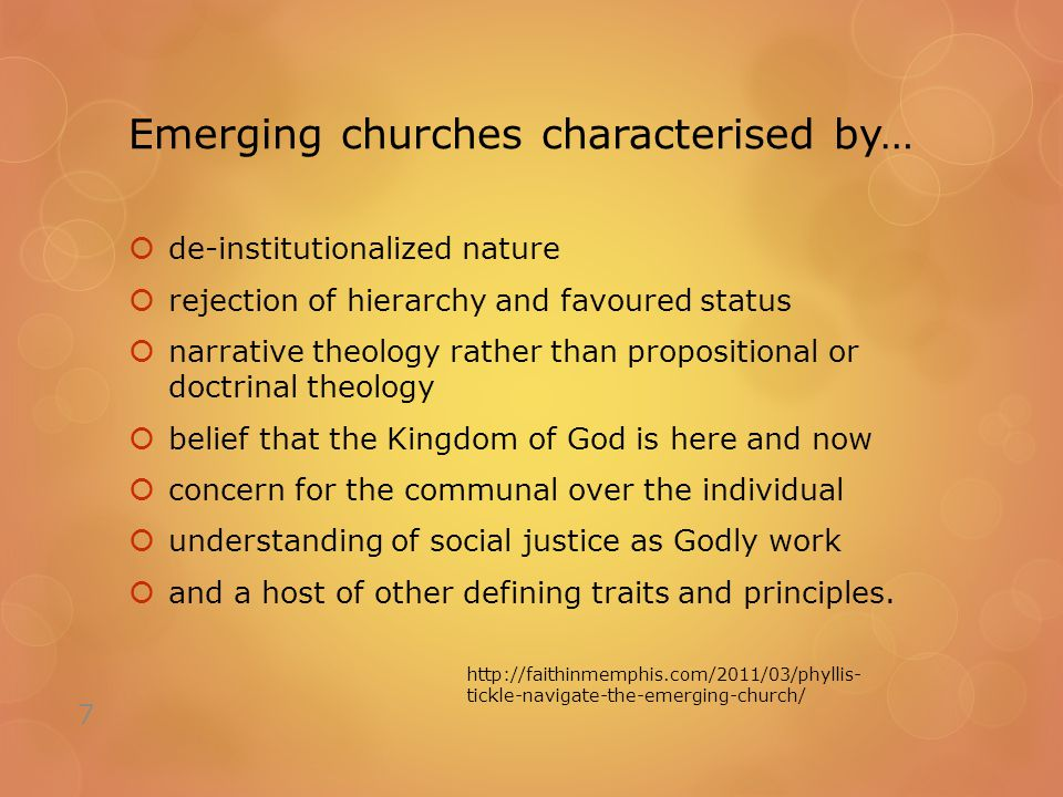 Emerging churches characterised by…  de-institutionalized nature  rejection of hierarchy and favoured status  narrative theology rather than propositional or doctrinal theology  belief that the Kingdom of God is here and now  concern for the communal over the individual  understanding of social justice as Godly work  and a host of other defining traits and principles.