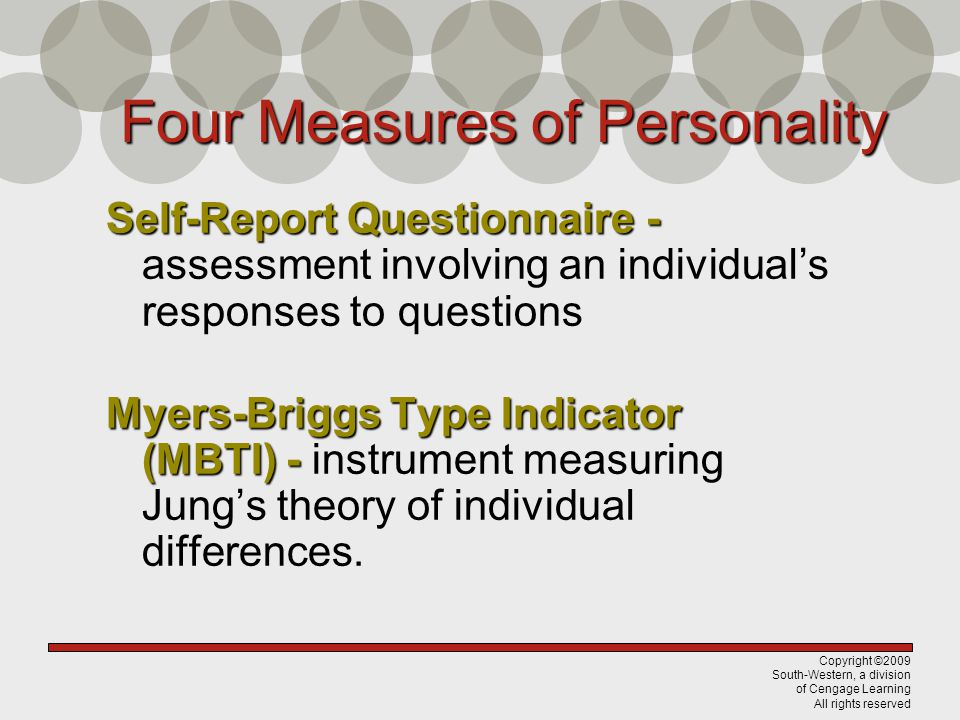 Copyright ©2009 South-Western, a division of Cengage Learning All rights reserved Four Measures of Personality Self-Report Questionnaire - Self-Report Questionnaire - assessment involving an individual's responses to questions Myers-Briggs Type Indicator (MBTI) - Myers-Briggs Type Indicator (MBTI) - instrument measuring Jung's theory of individual differences.