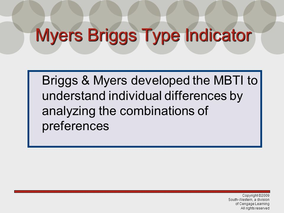 Copyright ©2009 South-Western, a division of Cengage Learning All rights reserved Myers Briggs Type Indicator Briggs & Myers developed the MBTI to understand individual differences by analyzing the combinations of preferences