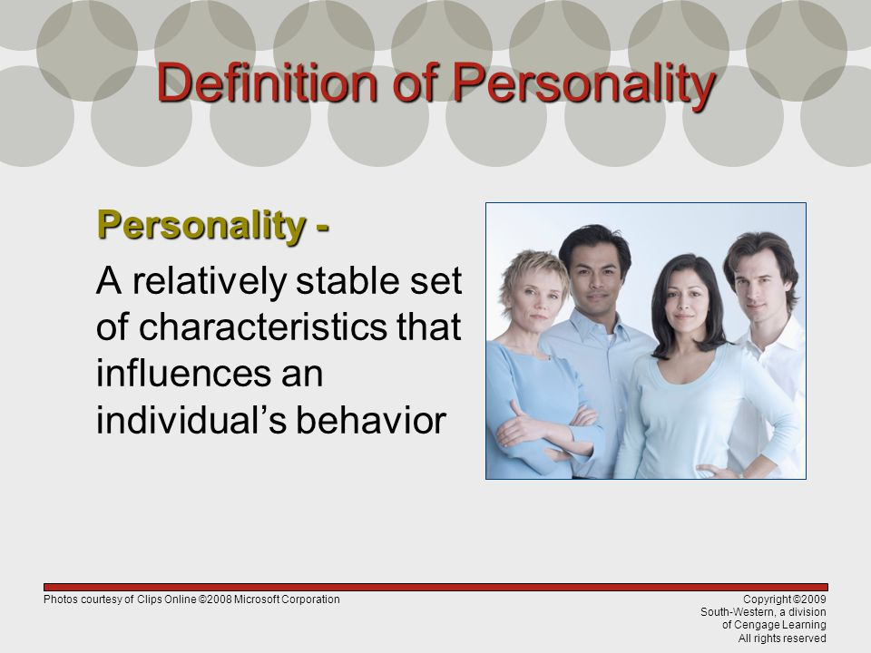 Copyright ©2009 South-Western, a division of Cengage Learning All rights reserved Definition of Personality Personality - A relatively stable set of characteristics that influences an individual's behavior Photos courtesy of Clips Online ©2008 Microsoft Corporation