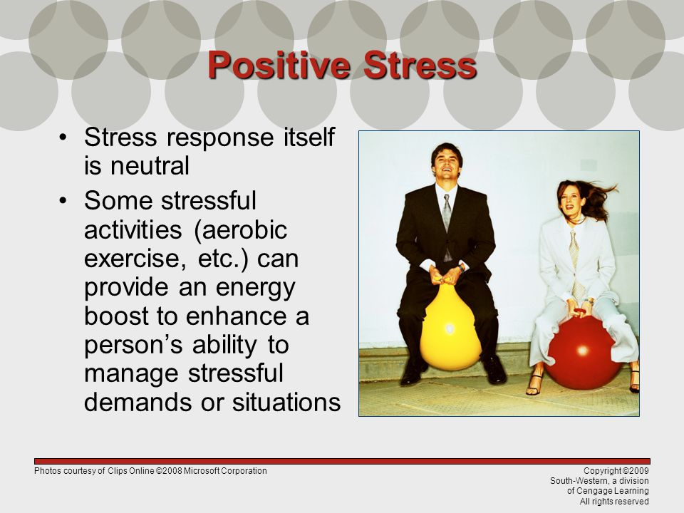 Copyright ©2009 South-Western, a division of Cengage Learning All rights reserved Positive Stress Stress response itself is neutral Some stressful activities (aerobic exercise, etc.) can provide an energy boost to enhance a person's ability to manage stressful demands or situations Photos courtesy of Clips Online ©2008 Microsoft Corporation