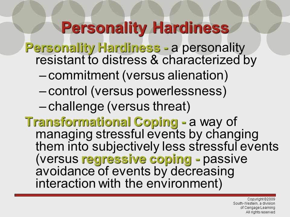 Copyright ©2009 South-Western, a division of Cengage Learning All rights reserved Personality Hardiness Personality Hardiness - Personality Hardiness - a personality resistant to distress & characterized by –commitment (versus alienation) –control (versus powerlessness) –challenge (versus threat) Transformational Coping - regressive coping - Transformational Coping - a way of managing stressful events by changing them into subjectively less stressful events (versus regressive coping - passive avoidance of events by decreasing interaction with the environment)