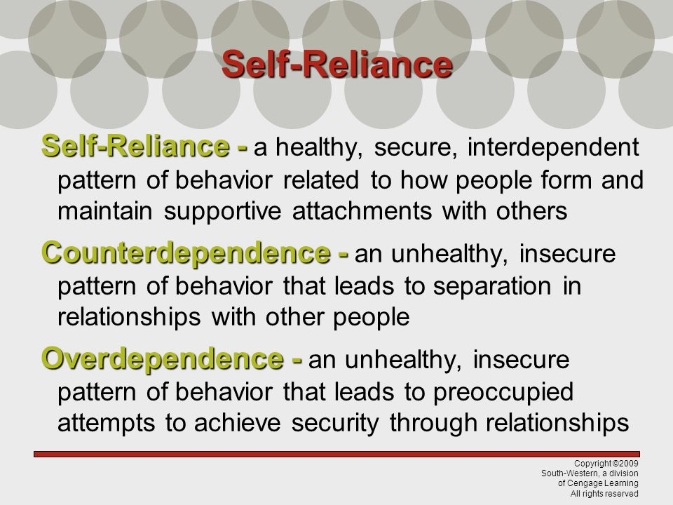 Copyright ©2009 South-Western, a division of Cengage Learning All rights reserved Self-Reliance Self-Reliance - Self-Reliance - a healthy, secure, interdependent pattern of behavior related to how people form and maintain supportive attachments with others Counterdependence - Counterdependence - an unhealthy, insecure pattern of behavior that leads to separation in relationships with other people Overdependence - Overdependence - an unhealthy, insecure pattern of behavior that leads to preoccupied attempts to achieve security through relationships