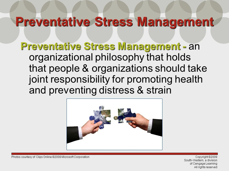 Copyright ©2009 South-Western, a division of Cengage Learning All rights reserved Preventative Stress Management - Preventative Stress Management - an organizational philosophy that holds that people & organizations should take joint responsibility for promoting health and preventing distress & strain Preventative Stress Management Photos courtesy of Clips Online ©2008 Microsoft Corporation