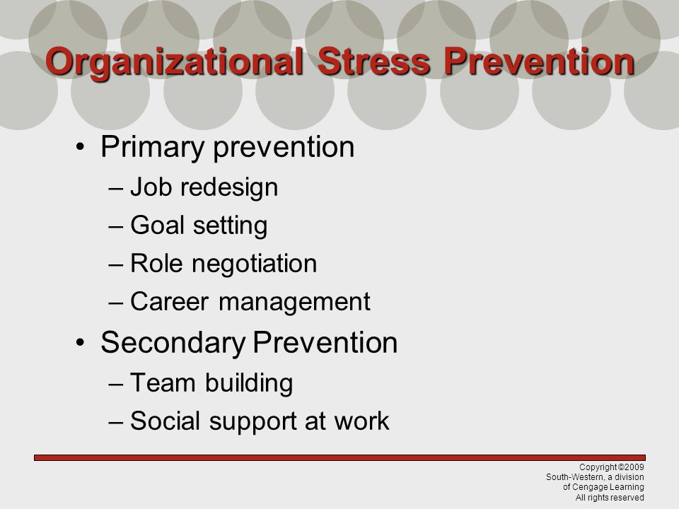 Copyright ©2009 South-Western, a division of Cengage Learning All rights reserved Organizational Stress Prevention Primary prevention –Job redesign –G