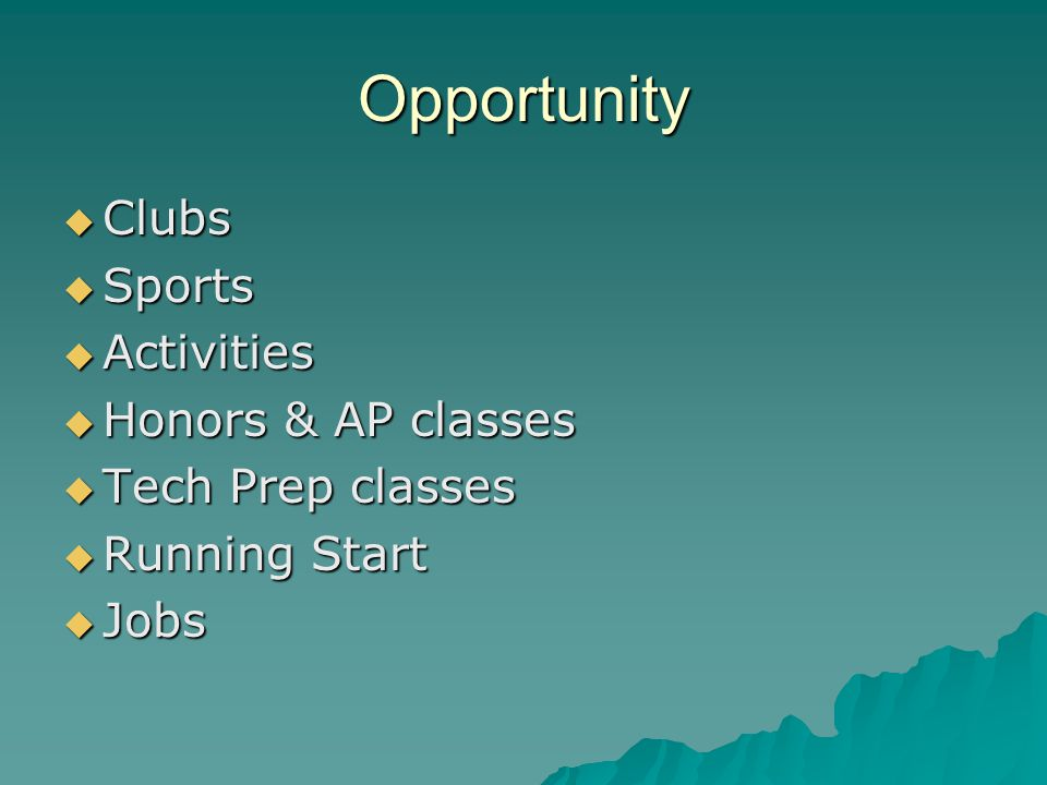 Opportunity  Clubs  Sports  Activities  Honors & AP classes  Tech Prep classes  Running Start  Jobs