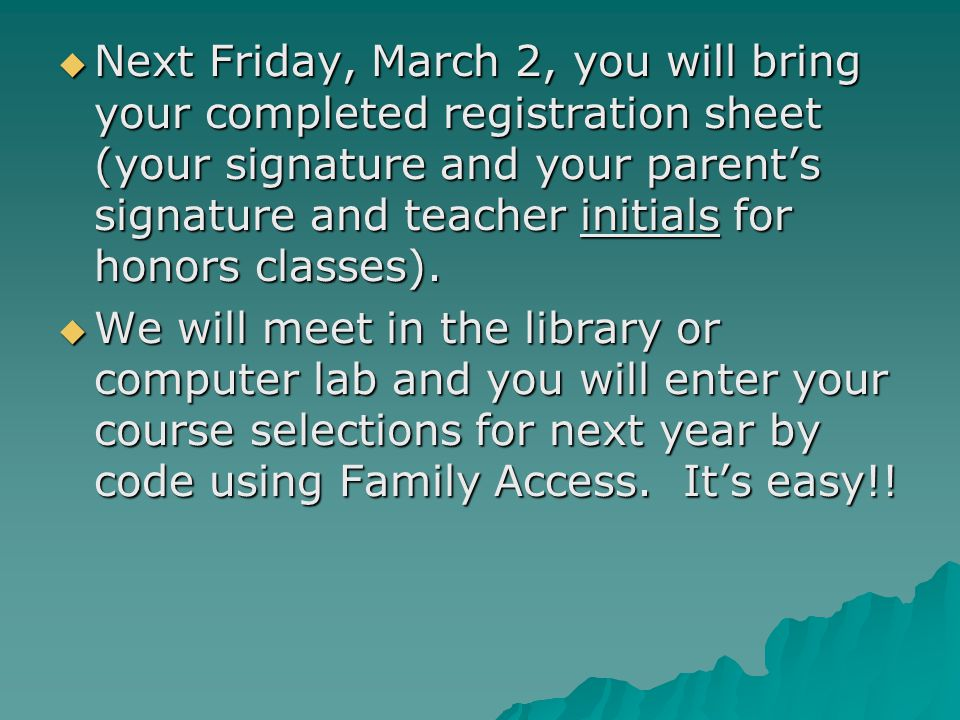 Next Friday, March 2, you will bring your completed registration sheet (your signature and your parent's signature and teacher initials for honors classes).