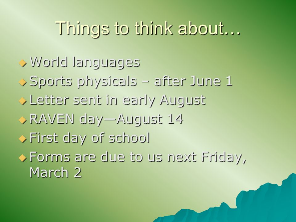 Things to think about…  World languages  Sports physicals – after June 1  Letter sent in early August  RAVEN day—August 14  First day of school  Forms are due to us next Friday, March 2