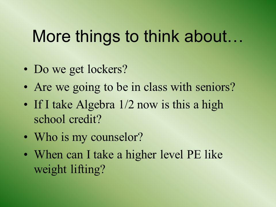 More things to think about… Do we get lockers. Are we going to be in class with seniors.