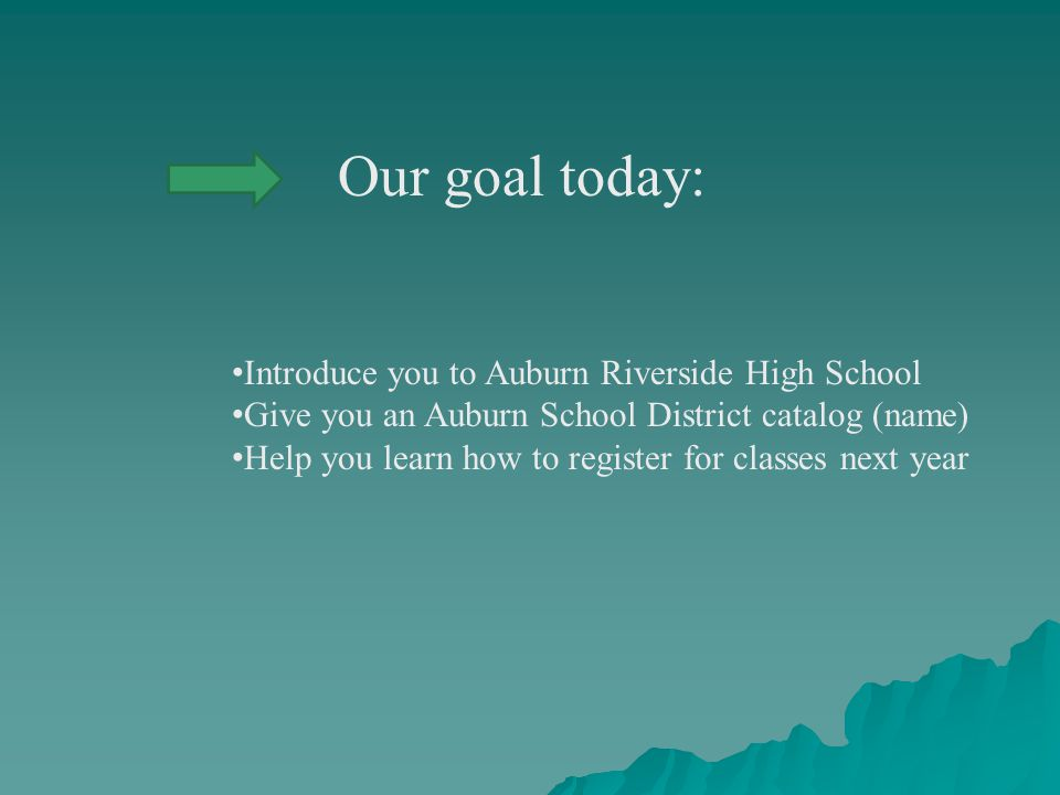 Our goal today: Introduce you to Auburn Riverside High School Give you an Auburn School District catalog (name) Help you learn how to register for classes next year