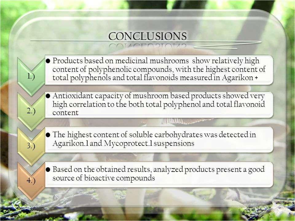 1.) Products based on medicinal mushrooms show relatively high content of polyphenolic compounds, with the highest content of total polyphenols and total flavonoids measured in Agarikon + 2.) Antioxidant capacity of mushroom based products showed very high correlation to the both total polyphenol and total flavonoid content 3.) The highest content of soluble carbohydrates was detected in Agarikon.1 and Mycoprotect.1 suspensions 4.) Based on the obtained results, analyzed products present a good source of bioactive compounds
