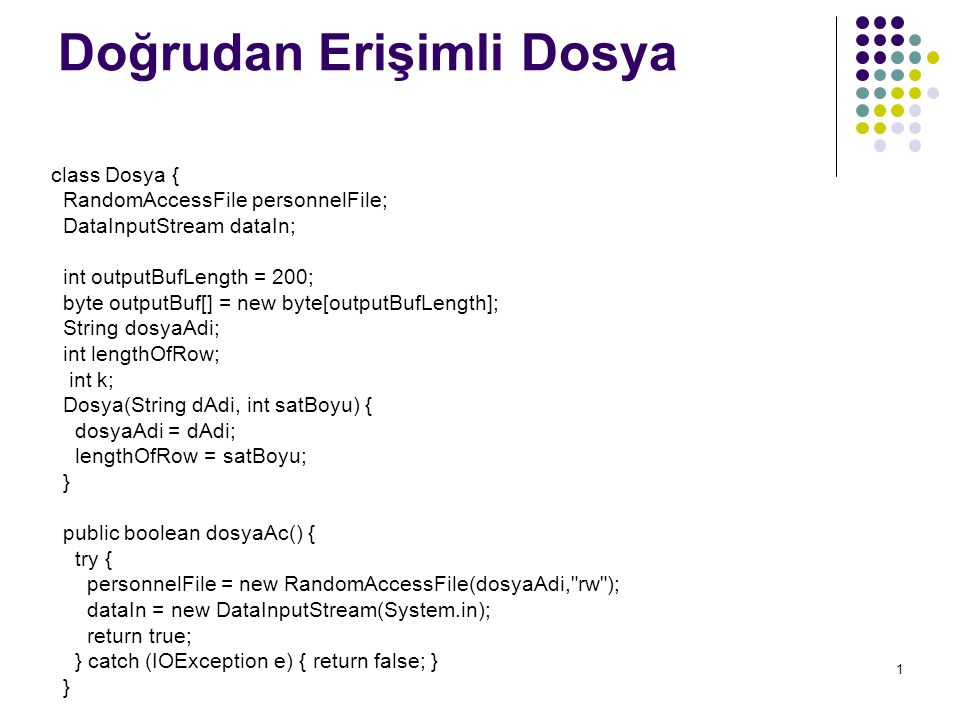 1 Doğrudan Erişimli Dosya class Dosya { RandomAccessFile personnelFile; DataInputStream dataIn; int outputBufLength = 200; byte outputBuf[] = new byte[outputBufLength]; String dosyaAdi; int lengthOfRow; int k; Dosya(String dAdi, int satBoyu) { dosyaAdi = dAdi; lengthOfRow = satBoyu; } public boolean dosyaAc() { try { personnelFile = new RandomAccessFile(dosyaAdi, rw ); dataIn = new DataInputStream(System.in); return true; } catch (IOException e) { return false; } }