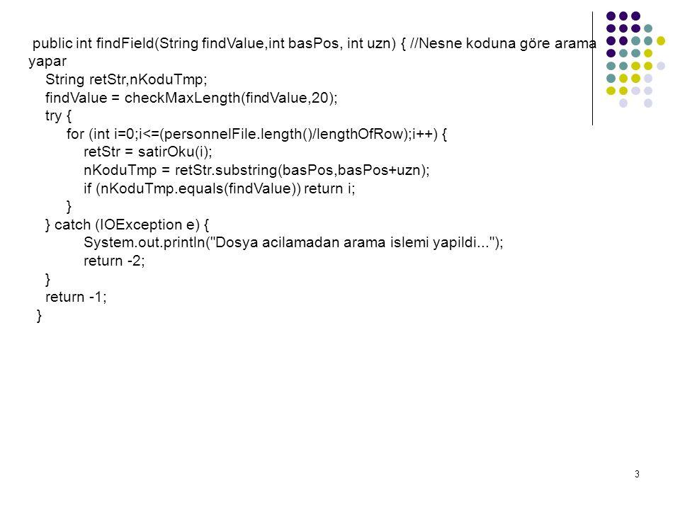 3 public int findField(String findValue,int basPos, int uzn) { //Nesne koduna göre arama yapar String retStr,nKoduTmp; findValue = checkMaxLength(findValue,20); try { for (int i=0;i<=(personnelFile.length()/lengthOfRow);i++) { retStr = satirOku(i); nKoduTmp = retStr.substring(basPos,basPos+uzn); if (nKoduTmp.equals(findValue)) return i; } } catch (IOException e) { System.out.println( Dosya acilamadan arama islemi yapildi... ); return -2; } return -1; }