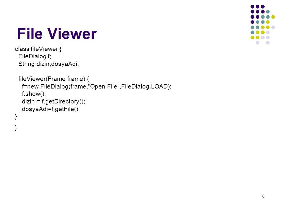 6 File Viewer class fileViewer { FileDialog f; String dizin,dosyaAdi; fileViewer(Frame frame) { f=new FileDialog(frame, Open File ,FileDialog.LOAD); f.show(); dizin = f.getDirectory(); dosyaAdi=f.getFile(); }