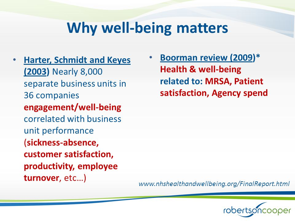 Why well-being matters Boorman review (2009)* Health & well-being related to: MRSA, Patient satisfaction, Agency spend Harter, Schmidt and Keyes (2003) Nearly 8,000 separate business units in 36 companies engagement/well-being correlated with business unit performance (sickness-absence, customer satisfaction, productivity, employee turnover, etc…) www.nhshealthandwellbeing.org/FinalReport.html