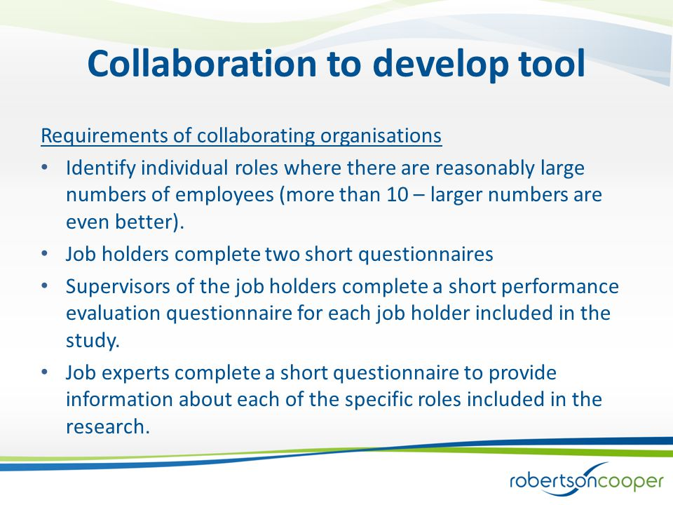 Collaboration to develop tool Requirements of collaborating organisations Identify individual roles where there are reasonably large numbers of employees (more than 10 – larger numbers are even better).