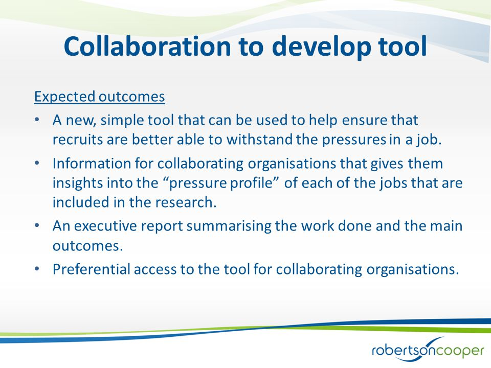 Collaboration to develop tool Expected outcomes A new, simple tool that can be used to help ensure that recruits are better able to withstand the pressures in a job.