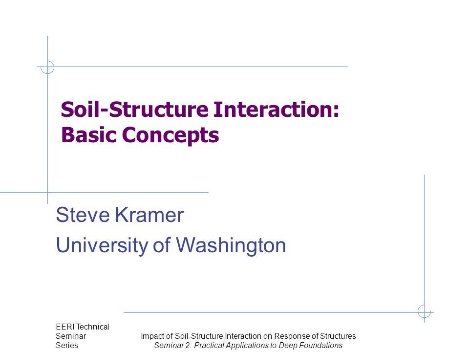 Steve Kramer University of Washington Seismic Site Response Analysis EERI Technical Seminar Series Impact of Soil-Structure Interaction on Response of