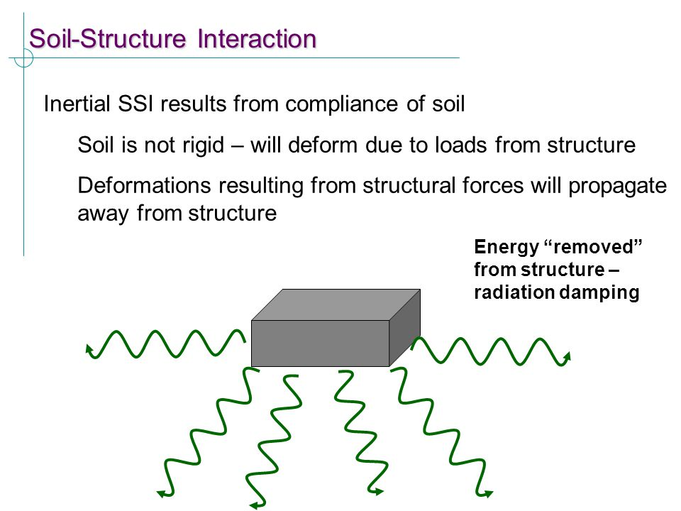 Soil-Structure Interaction Inertial SSI results from compliance of soil Soil is not rigid – will deform due to loads from structure Deformations resul