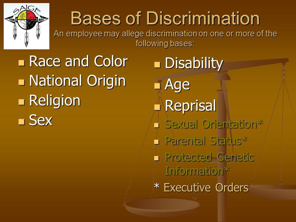 Bases of Discrimination An employee may allege discrimination on one or more of the following bases: Race and Color Race and Color National Origin National Origin Religion Religion Sex Sex Disability Age Reprisal Sexual Orientation* Parental Status* Protected Genetic Information* * Executive Orders