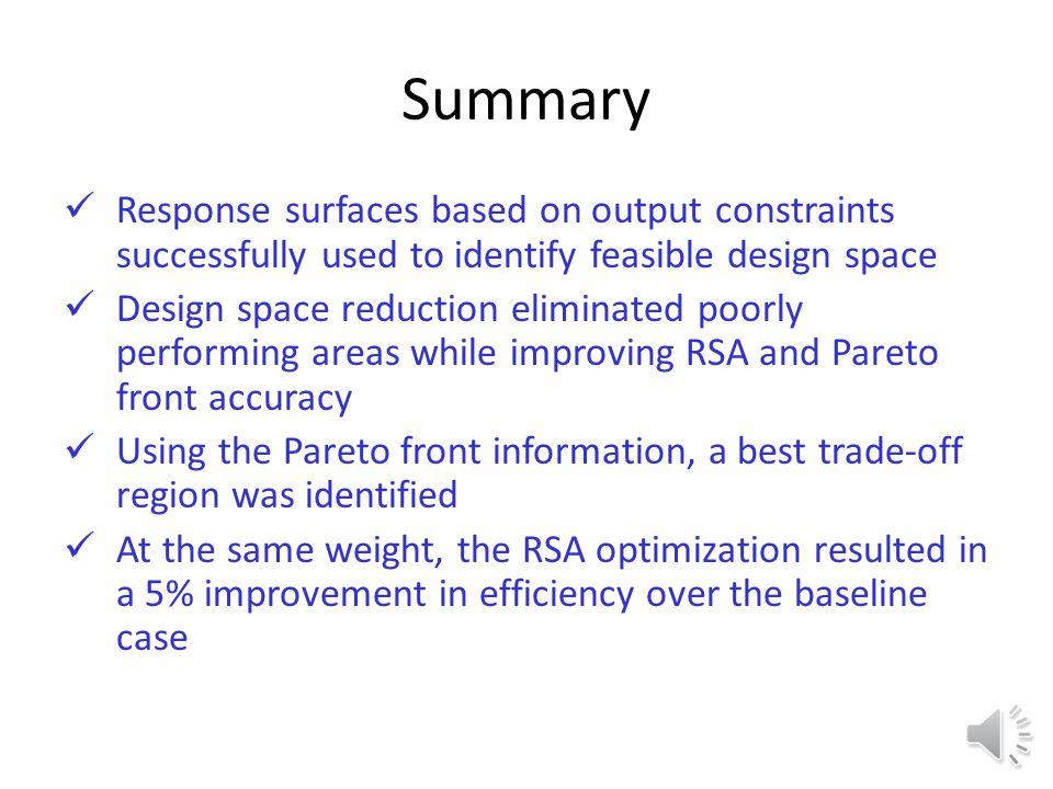Phase 3: Construction of Final Pareto Front and RSA Validation For p = 1,2,…,5 Pareto fronts differ by 5% - design space is adequately refined Trade-off region provides best value in terms of maximizing efficiency and minimizing weight Pareto front validation indicates high accuracy RSAs Improvement of ~5% over baseline case at same weight 1 – η ts W rotor 1 – η ts W rotor