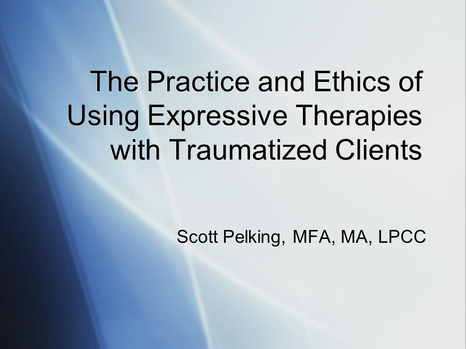 The Practice and Ethics of Using Expressive Therapies with Traumatized Clients Scott Pelking, MFA, MA, LPCC