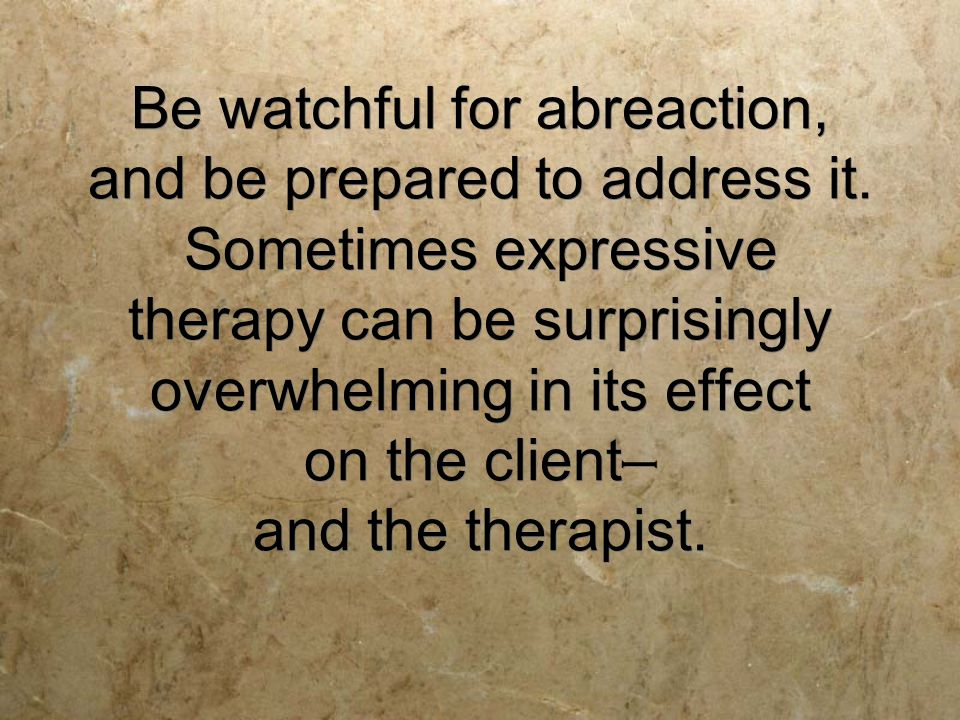 Be watchful for abreaction, and be prepared to address it.