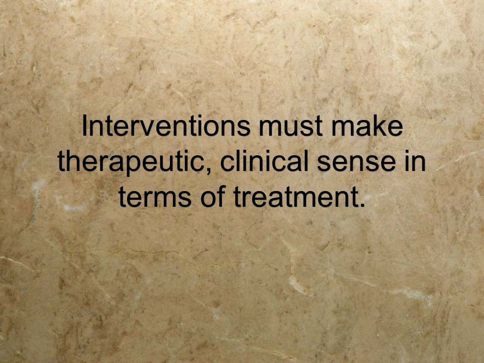 Interventions must make therapeutic, clinical sense in terms of treatment.