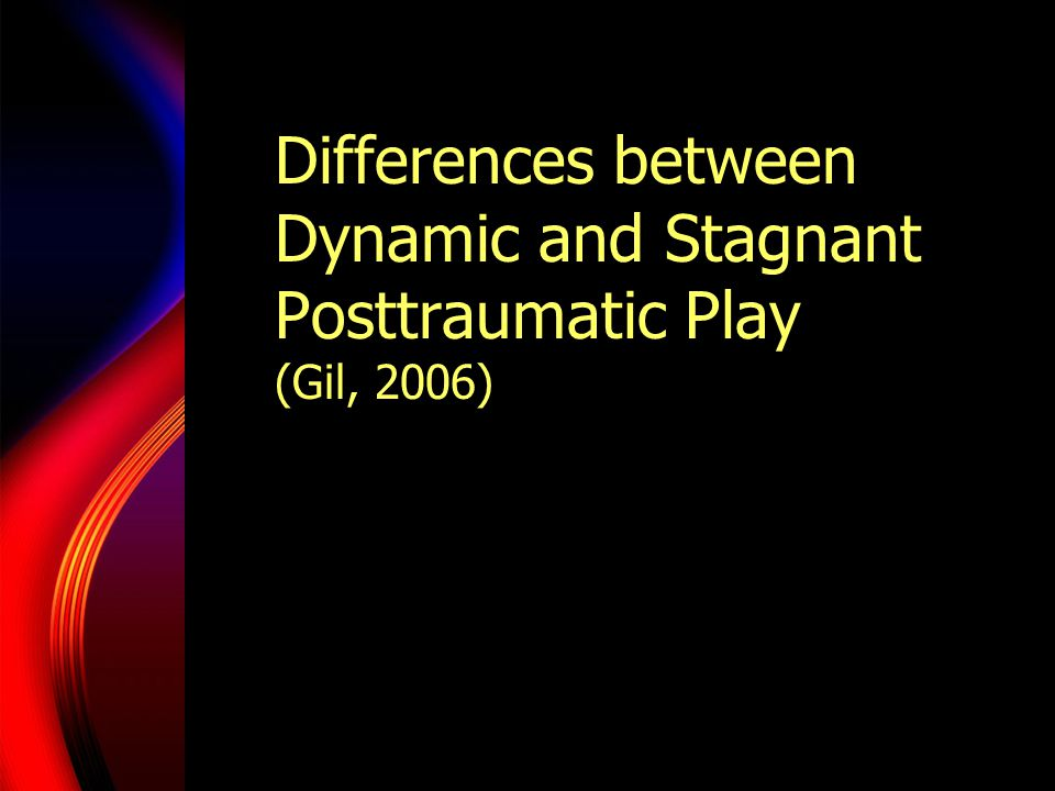 Dynamic Posttraumatic Play Affect becomes available Physical fluidity becomes evident Interactions with play become varied Interactions with clinician become varied