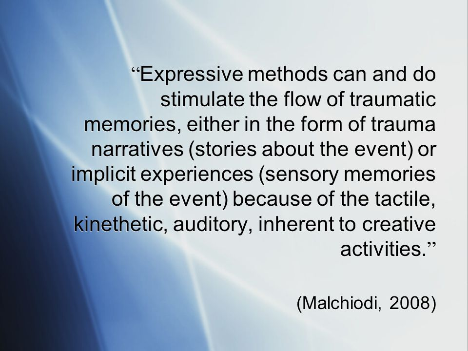 Expressive methods can and do stimulate the flow of traumatic memories, either in the form of trauma narratives (stories about the event) or implicit experiences (sensory memories of the event) because of the tactile, kinethetic, auditory, inherent to creative activities.