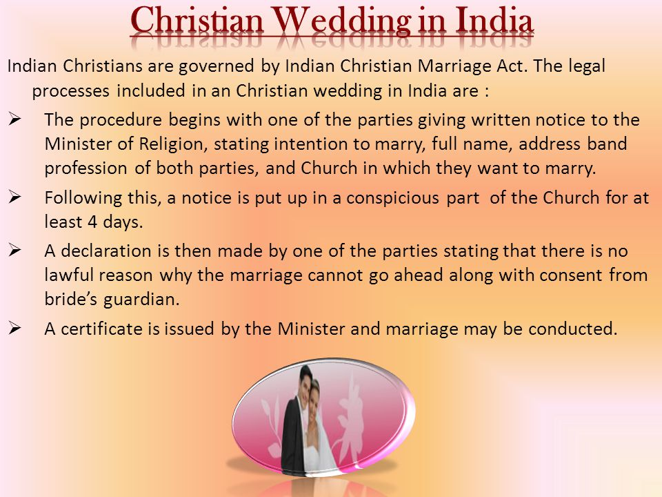Indian Christians are governed by Indian Christian Marriage Act. The legal processes included in an Christian wedding in India are :  The procedure b
