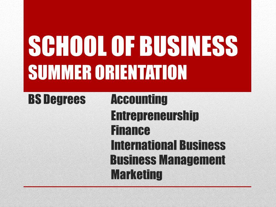 SCHOOL OF BUSINESS SUMMER ORIENTATION BS DegreesAccounting Entrepreneurship Finance International Business Business Management Marketing
