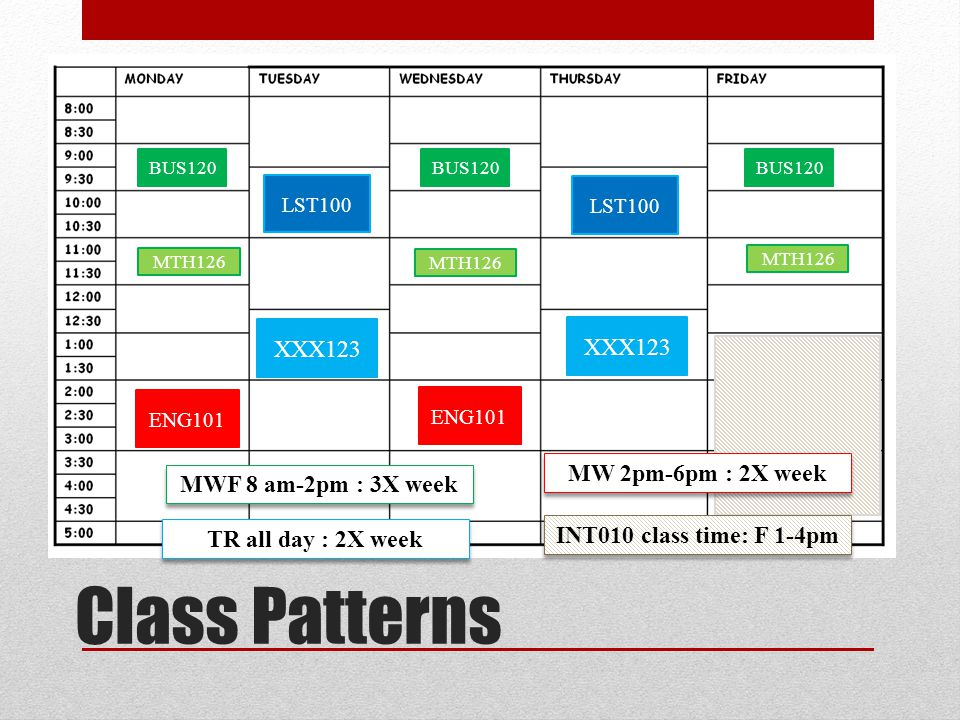 Class Patterns BUS120 XXX123 LST100 MTH126 ENG101 MWF 8 am-2pm : 3X week BUS120 MTH126 LST100 XXX123 ENG101 TR all day : 2X week MW 2pm-6pm : 2X week INT010 class time: F 1-4pm MTH126