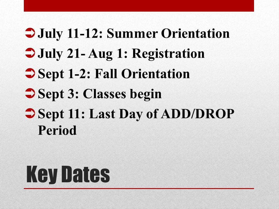 Key Dates  July 11-12: Summer Orientation  July 21- Aug 1: Registration  Sept 1-2: Fall Orientation  Sept 3: Classes begin  Sept 11: Last Day of ADD/DROP Period