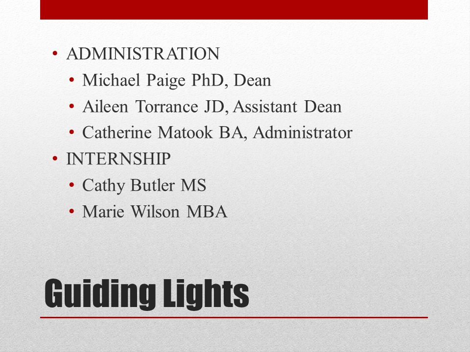 Guiding Lights ADMINISTRATION Michael Paige PhD, Dean Aileen Torrance JD, Assistant Dean Catherine Matook BA, Administrator INTERNSHIP Cathy Butler MS Marie Wilson MBA